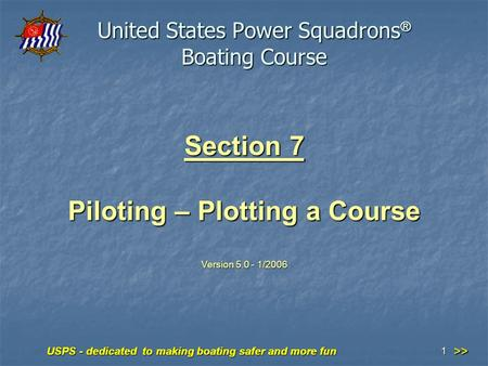 USPS - dedicated to making boating safer and more fun 1 Section 7 Piloting – Plotting a Course Version 5.0 - 1/2006 United States Power Squadrons ® Boating.