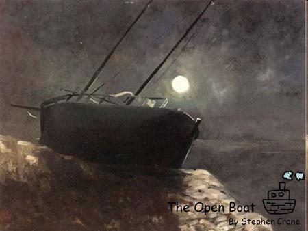 The Open Boat By Stephen Crane. Author's background Stephen Crane born November 1, 1871-June 5, 1900 He spent much time studying science and literature.
