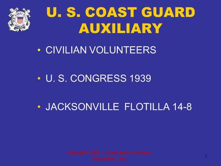 Copyright 2005 - Coast Guard Auxiliary Association, Inc. 1 U. S. COAST GUARD AUXILIARY CIVILIAN VOLUNTEERS U. S. CONGRESS 1939 JACKSONVILLE FLOTILLA 14-8.