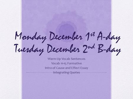 Monday December 1 st A-day Tuesday December 2 nd B-day Warm Up Vocab Sentences Vocab 11-15 Formative Intro of Cause and Effect Essay Integrating Quotes.