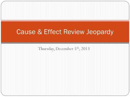Thursday, December 5 th, 2013 Cause & Effect Review Jeopardy.