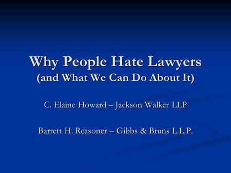 Why People Hate Lawyers (and What We Can Do About It) C. Elaine Howard – Jackson Walker LLP Barrett H. Reasoner – Gibbs & Bruns L.L.P.