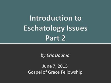 Eschatology Issues Pt. 21 by Eric Douma June 7, 2015 Gospel of Grace Fellowship.