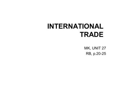 INTERNATIONAL TRADE MK, UNIT 27 RB, p.20-25. INTERNATIONAL TRADE Lead-in (Key concepts, vocabulary SB p. 132, RB p. 20) Reading (RB, p. 20, 21) Listening.