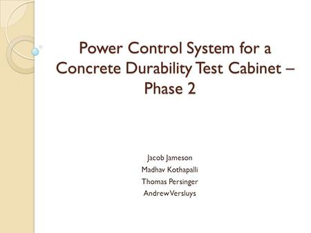 Power Control System for a Concrete Durability Test Cabinet – Phase 2 Jacob Jameson Madhav Kothapalli Thomas Persinger Andrew Versluys.