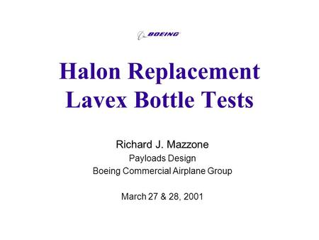 Halon Replacement Lavex Bottle Tests Richard J. Mazzone Payloads Design Boeing Commercial Airplane Group March 27 & 28, 2001.