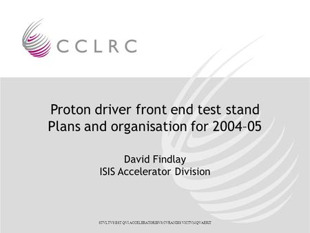 Proton driver front end test stand Plans and organisation for 2004–05 David Findlay ISIS Accelerator Division STVLTVS EST QVI ACCELERATORIBVS CVRANDIS.