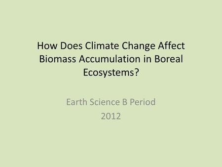 How Does Climate Change Affect Biomass Accumulation in Boreal Ecosystems? Earth Science B Period 2012.