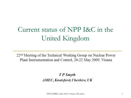 TWG-NPPIC, May 2009, Vienna: UK status1 Current status of NPP I&C in the United Kingdom T P Smyth AMEC, Knutsford, Cheshire, UK 22 nd Meeting of the Technical.