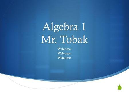  Algebra 1 Mr. Tobak Welcome!. Day 1 Agenda  1) Ensure your in the right classroom.  2) Arrange initial seating assignment.  3) Introduce myself and.