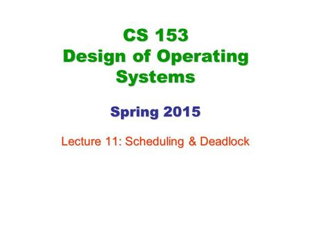 CS 153 Design of Operating Systems Spring 2015 Lecture 11: Scheduling & Deadlock.