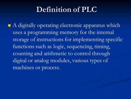 Definition of PLC A digitally operating electronic apparatus which uses a programming memory for the internal storage of instructions for implementing.