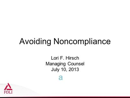 Avoiding Noncompliance Lori F. Hirsch Managing Counsel July 10, 2013 a.