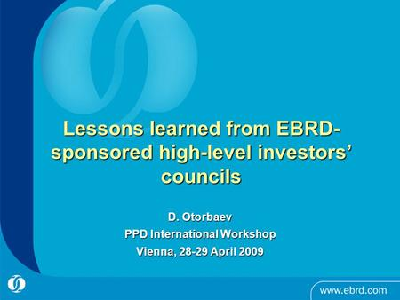 Lessons learned from EBRD- sponsored high-level investors' councils D. Otorbaev PPD International Workshop Vienna, 28-29 April 2009.