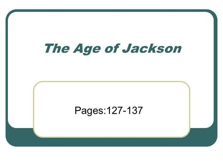 The Age of Jackson Pages:127-137. A Hero to The People Who was Jackson and why were people so excited about him? He came from a poor family. He had grown-up.