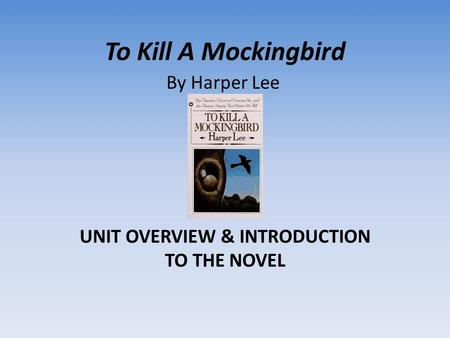 To Kill A Mockingbird UNIT OVERVIEW & INTRODUCTION TO THE NOVEL By Harper Lee.