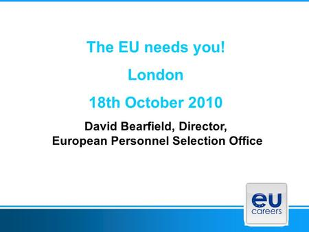 The EU needs you! London 18th October 2010 David Bearfield, Director, European Personnel Selection Office.