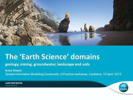 Geology, mining, groundwater, landscape and soils The 'Earth Science' domains Bruce Simons Spatial Information Modelling Community of Practice workshop,