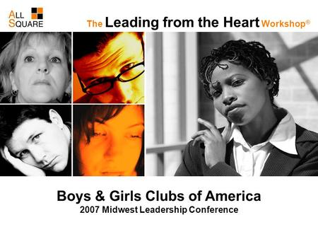 Boys & Girls Clubs of America 2007 Midwest Leadership Conference The Leading from the Heart Workshop ®