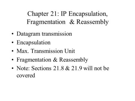 Chapter 21: IP Encapsulation, Fragmentation & Reassembly Datagram transmission Encapsulation Max. Transmission Unit Fragmentation & Reassembly Note: Sections.