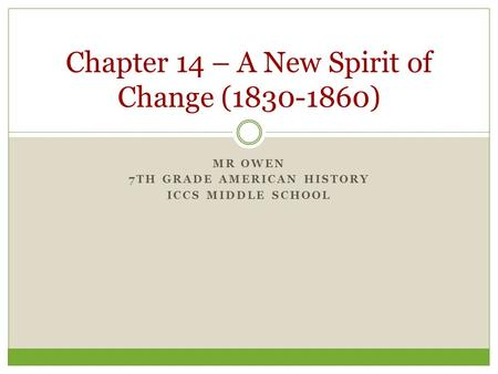 MR OWEN 7TH GRADE AMERICAN HISTORY ICCS MIDDLE SCHOOL Chapter 14 – A New Spirit of Change (1830-1860)