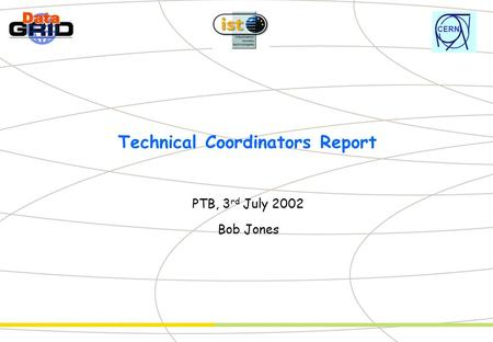 CERN Technical Coordinators Report PTB, 3 rd July 2002 Bob Jones.