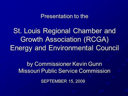 Presentation to the St. Louis Regional Chamber and Growth Association (RCGA) Energy and Environmental Council by Commissioner Kevin Gunn Missouri Public.