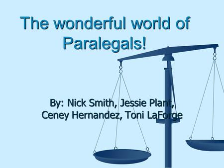 The wonderful world of Paralegals! By: Nick Smith, Jessie Plant, Ceney Hernandez, Toni LaForge.