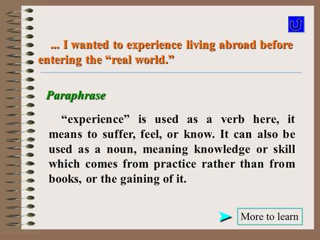 "Paraphrase More to learn More to learn... I wanted to experience living abroad before entering the ""real world.""... I wanted to experience living abroad."