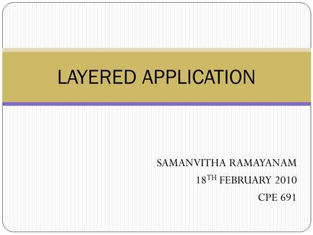 SAMANVITHA RAMAYANAM 18 TH FEBRUARY 2010 CPE 691 LAYERED APPLICATION.