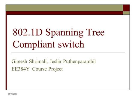 06/04/2003 802.1D Spanning Tree Compliant switch Gireesh Shrimali, Jeslin Puthenparambil EE384Y Course Project.