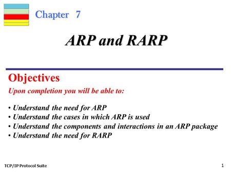 TCP/IP Protocol Suite 1 Chapter 7 Upon completion you will be able to: ARP and RARP Understand the need for ARP Understand the cases in which ARP is used.