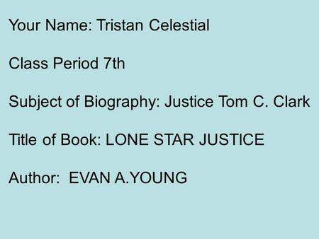 Your Name: Tristan Celestial Class Period 7th Subject of Biography: Justice Tom C. Clark Title of Book: LONE STAR JUSTICE Author: EVAN A.YOUNG.