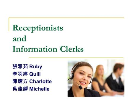 Receptionists and Information Clerks 張雅茹 Ruby 李羽婷 Quill 陳婕方 Charlotte 吳佳錚 Michelle.