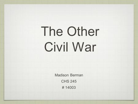 The Other Civil War Madison Berman CHS 245 # 14003.