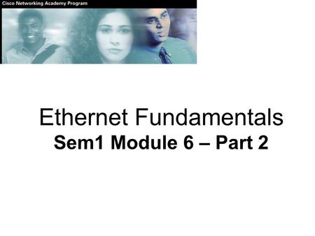 Ethernet Fundamentals Sem1 Module 6 – Part 2. Layer 2 framing.