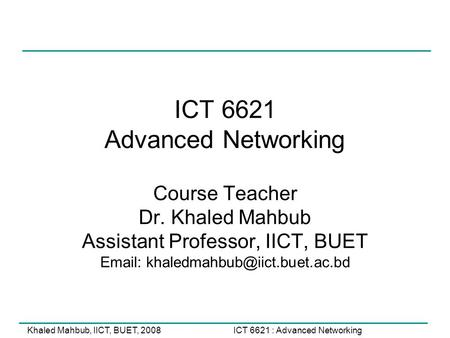 ICT 6621 : Advanced NetworkingKhaled Mahbub, IICT, BUET, 2008 ICT 6621 Advanced Networking Course Teacher Dr. Khaled Mahbub Assistant Professor, IICT,
