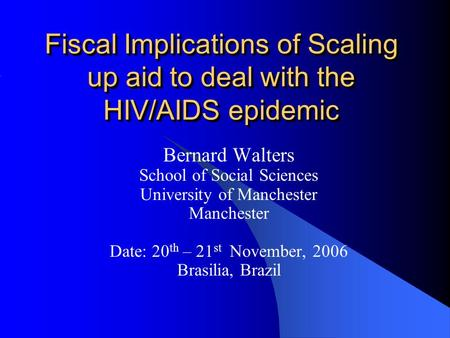 Fiscal Implications of Scaling up aid to deal with the HIV/AIDS epidemic Bernard Walters School of Social Sciences University of Manchester Manchester.
