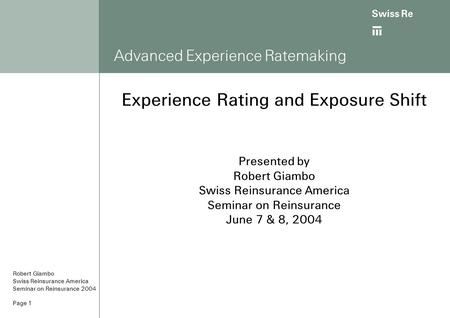 Ab Page 1 Advanced Experience Ratemaking Experience Rating and Exposure Shift Presented by Robert Giambo Swiss Reinsurance America Seminar on Reinsurance.