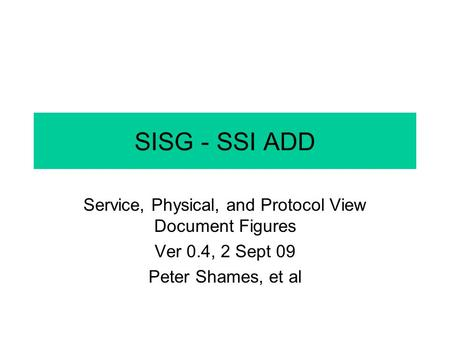 SISG - SSI ADD Service, Physical, and Protocol View Document Figures Ver 0.4, 2 Sept 09 Peter Shames, et al.