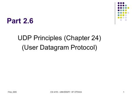 FALL 2005CSI 4118 – UNIVERSITY OF OTTAWA1 Part 2.6 UDP Principles (Chapter 24) (User Datagram Protocol)