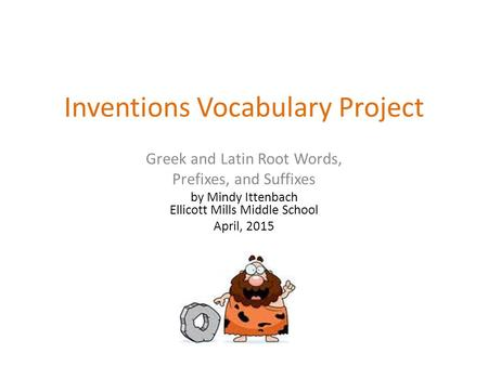 Inventions Vocabulary Project Greek and Latin Root Words, Prefixes, and Suffixes by Mindy Ittenbach Ellicott Mills Middle School April, 2015.