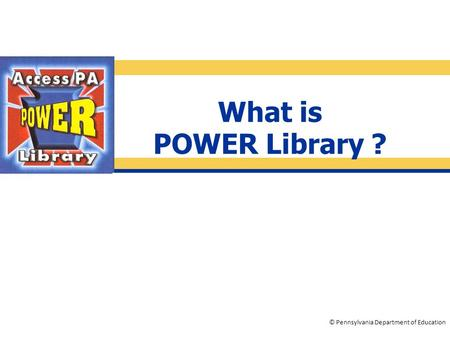 © Pennsylvania Department of Education What is POWER Library ?