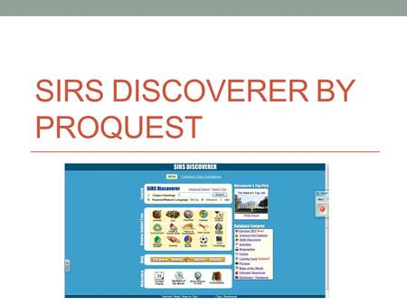 SIRS DISCOVERER BY PROQUEST. Overview Sources and articles are selected for their educational content, reliability, relevance, interest, age- appropriateness,