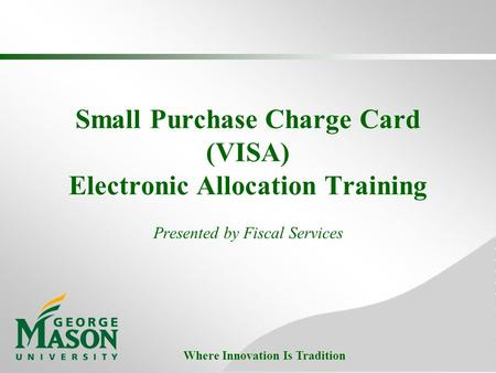 Where Innovation Is Tradition Small Purchase Charge Card (VISA) Electronic Allocation Training Presented by Fiscal Services.