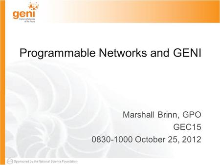 Sponsored by the National Science Foundation Programmable Networks and GENI Marshall Brinn, GPO GEC15 0830-1000 October 25, 2012.