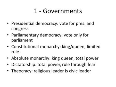 1 - Governments Presidential democracy: vote for pres. and congress Parliamentary democracy: vote only for parliament Constitutional monarchy: king/queen,