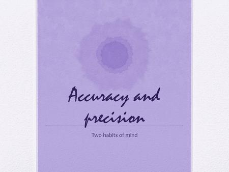 Accuracy and precision Two habits of mind. What is a habit of mind? Well, its kind of hard to explain. A habit of mind is a state of mind that is set.
