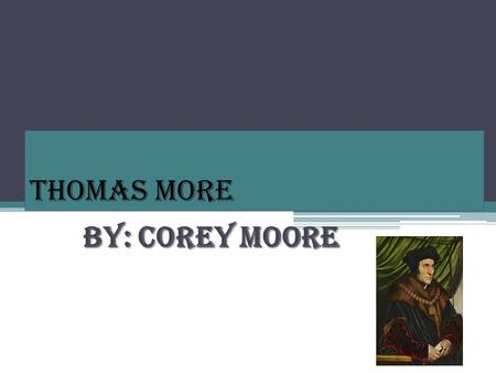 Thomas More By: Corey Moore. BACKGROUND INFO Born Feb 7 th, 1478 in London, England Died July 6 th at age 57 Became a Barrister in 1501 (Lawyer) Had war.