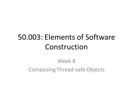 50.003: Elements of Software Construction Week 8 Composing Thread-safe Objects.